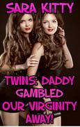 Twins: Daddy Gambled Our Virginity Away! DADDY EROTICA DADDY DAUGHTER EROTICA PSEUDO  INCEST FORCED SEX VIRGIN ROUGH SEX DUBCON  BAREBACK SISTER SISTER SEX TWIN SEX TABOO INCEST EROTICA VIRGIN EROTICA