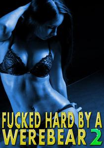 Fucked Hard By A WereBear 2: Erotic Romance, MMF Menage, DP, Creampie, Paranormal WereBear Shifter, Rough Hardcore Explicit