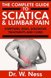 The Complete Guide to Sciatica & Lumbar Pain: Symptoms, Risks, Diagnosis, Treatments & Cures
