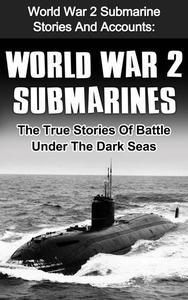 World War 2 Submarines: World War 2 Submarine Stories And Accounts: The True Stories Of Battle Under The Dark Seas