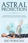Astral Projection: A comprehensive Astral projection guide to mastery with simple and tested techniques