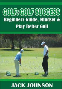 Golf: Golf Success- Beginners Guide, Mindset & Play better Golf