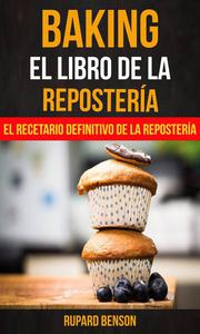 Baking: El libro de la Repostería: El recetario definitivo de la Repostería