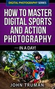 How To Master Digital Sports and Action Photography… In A Day!
