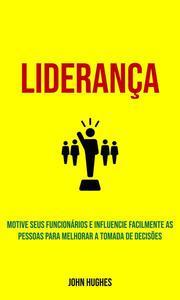 Liderança: Motive seus funcionários e influencie facilmente as pessoas para melhorar a tomada de decisões