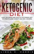 Ketogenic Diet: Easy, Delicious and Healthy Ketogenic Diet Recipes to Lose Weight and Feel Amazing