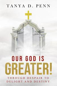 Our God Is Greater! Through Despair To Delight And Destiny