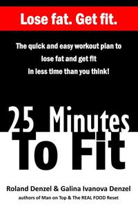 25 Minutes To Fit – The quick and easy workout plan to lose fat and getting fit in less time than you think!