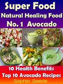 Superfood and Natural Healing Food No. 1 Avocado - 10 Health Benefits & Top 10 Avocado Recipes