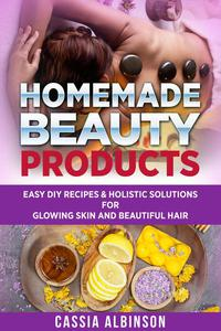 Homemade Beauty Products: Easy DIY Recipes & Holistic Solutions for Glowing Skin and Beautiful Hair