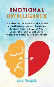 Emotional Intelligence: Complete Introduction to the Basics of Self-Discipline and Emotional Control. How to Develop Your Leadership and Social Skills, Analyze, and Manipulate People