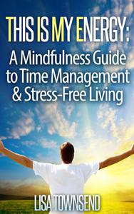 This Is My Energy: Your Mindfulness Guide to Time Management & Stress-Free Living