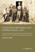 Palestinian Refugees and International Law: The International Legal Framework Governing Assistance, Protection and Durable Solutions