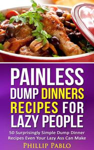 Painless Dump Dinners Recipes For Lazy People: 50 Surprisingly Simple Dump Dinner Recipes Even Your Lazy Ass Can Make
