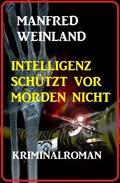 Intelligenz schützt vor Morden nicht: Kriminalroman