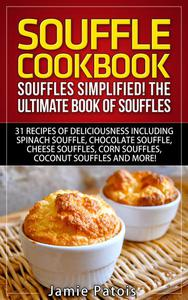 Souffle Cookbook: Souffles Simplified! The Ultimate Book of Souffles Offering 31 Recipes of Deliciousness including Spinach Souffle, Chocolate Souffle, Cheese Souffles, Corn Souffles, Coconut Souffles