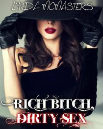 RICH BITCH, DIRTY SEX (Filthy tales of a rich bitch and the rough men she seduces)