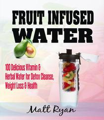 Fruit Infused Water: 100 Delicious Vitamin & Herbal Water for Detox Cleanse, Weight Loss & Health