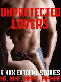 Unprotected Lovers 9 XXX Extreme Stories MF, MMF, MMMF, MMMMF Taboo Gang Menage Younger Olde Alpha Male Bad Boy Innocent Women