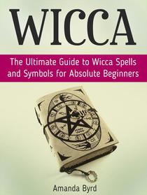 Wicca: The Ultimate Guide to Wicca Spells and Symbols for Absolute Beginners
