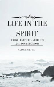 Unveiling Life in the Spirit From Leviticus, Numbers and Deuteronomy
