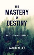 The Mastery of Destiny: Learn How to Develop Self-Control, Willpower, Concentration, and Motivation to Create a Life of Unending Happiness, Prosperity, and, Most Importantly, Self-Mastery