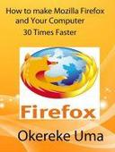 How to make Mozilla Firefox and Your Computer 30 Times Faster