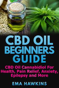CBD Oil Beginners Guide: CBD Oil Cannabidiol for Health, Pain Relief, Anxiety, Epilepsy and More