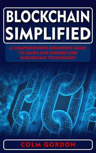 Blockchain Simplified: A Comprehensive Beginner's Guide to Learn and Understand Blockchain Technology