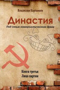 Династия. Под сенью коммунистического древа.  Книга третья.  Лицо партии