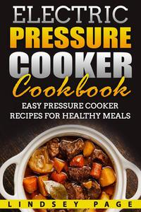 Electric Pressure Cooker Cookbook: Easy Pressure Cooker Recipes for Healthy Meals