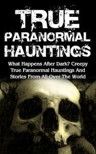 True Paranormal Hauntings: What Happens After Dark? Creepy True Paranormal Hauntings and Stories from All over the World