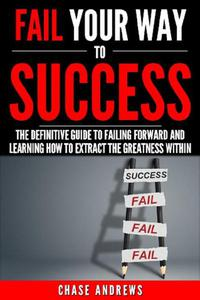 Fail Your Way to Success - The Definitive Guide to Failing Forward and Learning How to Extract The Greatness Within