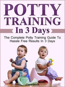 Potty Training In 3 Days: The Complete Potty Training Guide To Hassle Free Results In 3 Days