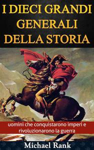 I dieci grandi generali della storia: uomini che conquistarono imperi e rivoluzionarono la guerra