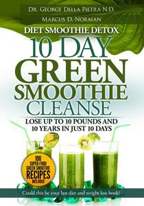 Diet Smoothie Detox, 10 Day Green Smoothie Cleanse:  Lose up to 10 pounds and 10 years in just 10 days. Could this be your last diet and weight loss book?