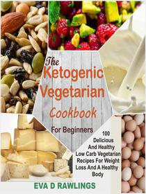 The Ketogenic Vegetarian Cookbook For Beginners: 100 Delicious and Healthy Low Carb Vegetarian Recipes For Weight Loss and a Healthy Body