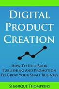 Digital Product Creation: How To Use eBook Publication and Promotion To Grow Your Small Business