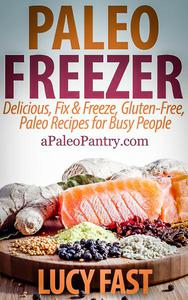 Paleo Freezer: Delicious, Fix & Freeze, Gluten-Free, Paleo Recipes for Busy People