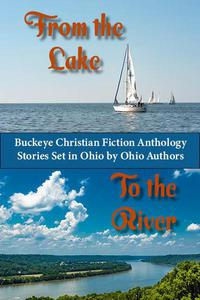 From the Lake to the River. Buckeye Christian Fiction Anthology