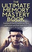 The Ultimate Memory Mastery Book - Strategies on How to Improve your Mind and Increase your Brain Power FAST!