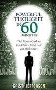 Powerful Thought in 60 Minutes: The Ultimate Guide to Think Better, Think Fast, and Think Smart