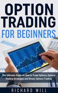 Option Trading for Beginners: The Ultimate Guide on How to Trade Options, Options Trading Strategies and Binary Options Trading.