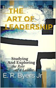 The Art of Leadership: Studying and Exploring the Role of a Leader