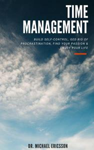 Time Management: Build Self-Control, Ged Rid Of Procrastination, Find Your Passion & Enjoy Your Life
