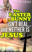 The Easter Bunny isn't Real...and Neither is Jesus