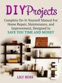 DIY Projects: Complete Do-It-Yourself Manual For Home Repair, Maintenance, and Improvement, Designed to Save You Time and Money