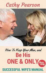 How To Keep Your Man, And Be His 'One And Only' - Successful Wife's Manual