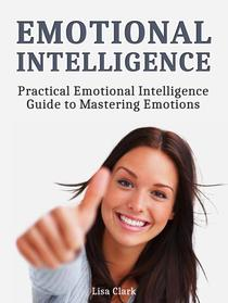 Emotional Intelligence: Practical Emotional Intelligence Guide to Mastering Emotions