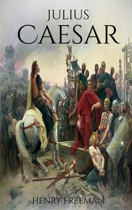 Julius Caesar: A Life From Beginning to End (Gallic Wars, Ancient Rome, Civil War, Roman Empire, Augustus Caesar, Cleopatra, Plutarch, Pompey, Suetonius)